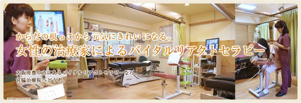 からだの根っこから元気にきれいになる。女性の治療家によるバイタルリアクトセラピー。大阪府豊中市にあるバイタルリアクトセラピーなら、宮脇治療院へどうぞ。